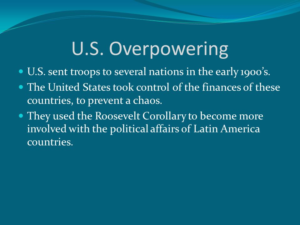 U.S. Overpowering U.S. sent troops to several nations in the early 1900's.