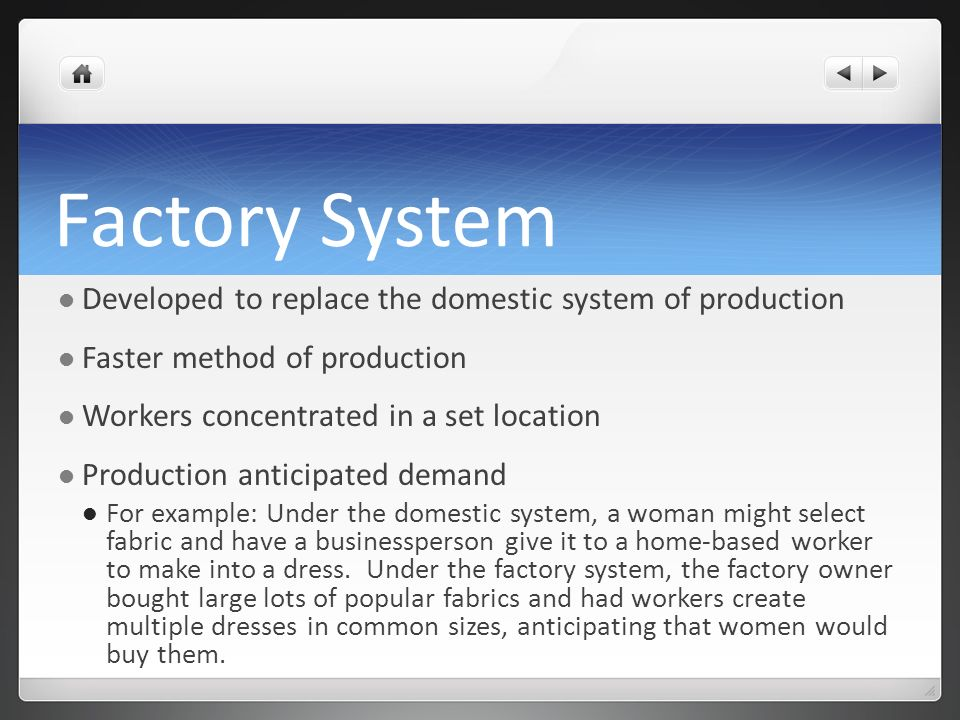 Factory System Developed to replace the domestic system of production