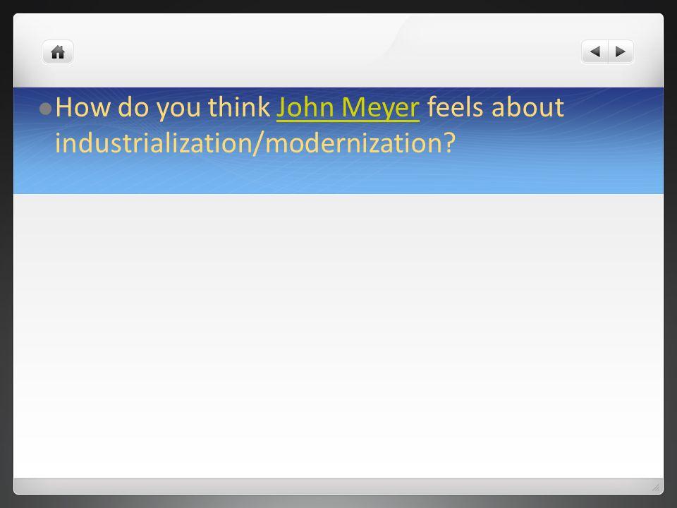 How do you think John Meyer feels about industrialization/modernization