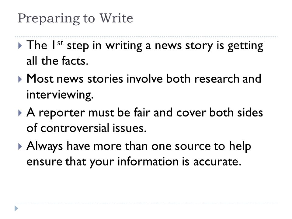 Preparing to Write The 1st step in writing a news story is getting all the facts. Most news stories involve both research and interviewing.