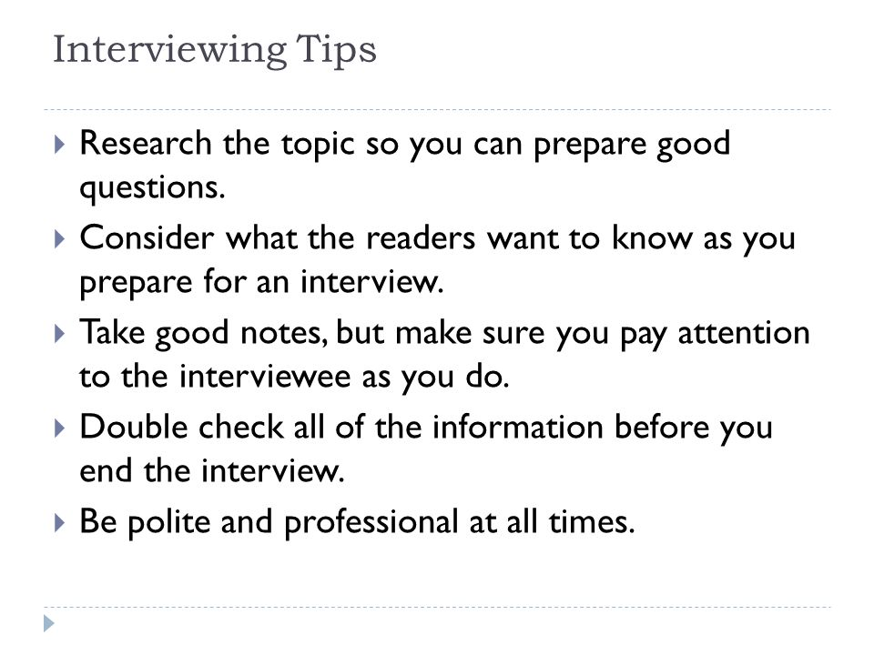 Interviewing Tips Research the topic so you can prepare good questions. Consider what the readers want to know as you prepare for an interview.