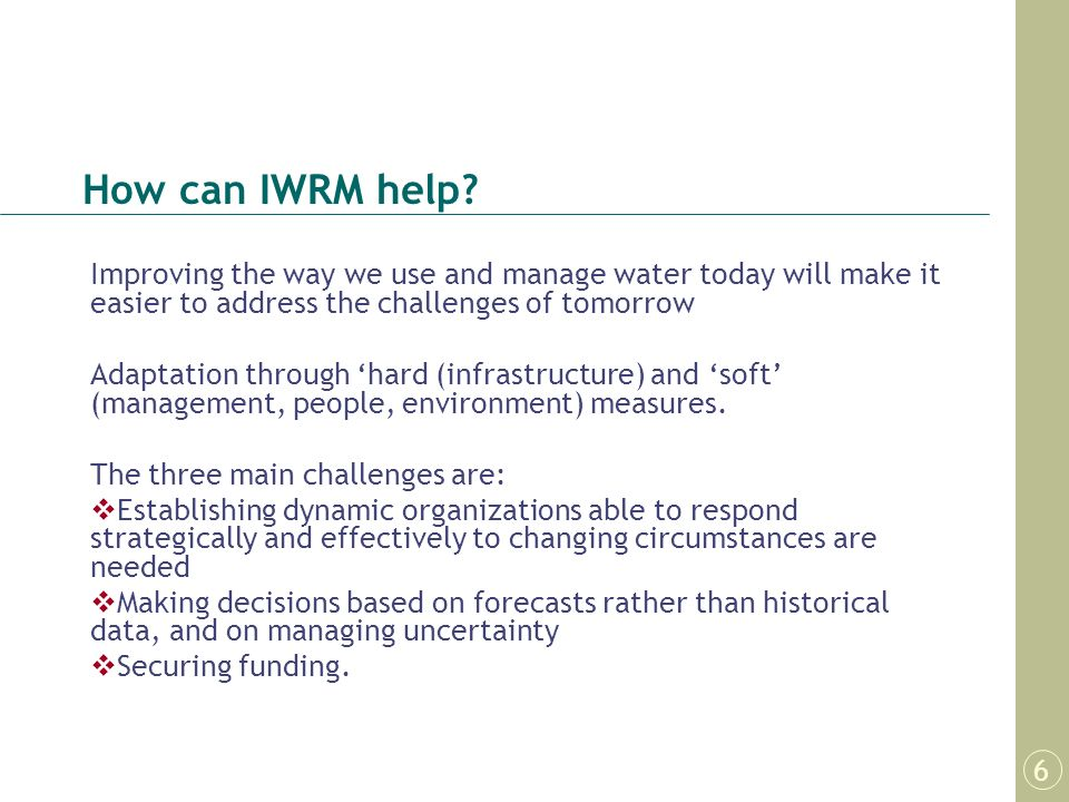 How can IWRM help Improving the way we use and manage water today will make it easier to address the challenges of tomorrow.