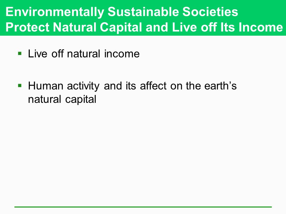 Environmentally Sustainable Societies Protect Natural Capital and Live off Its Income