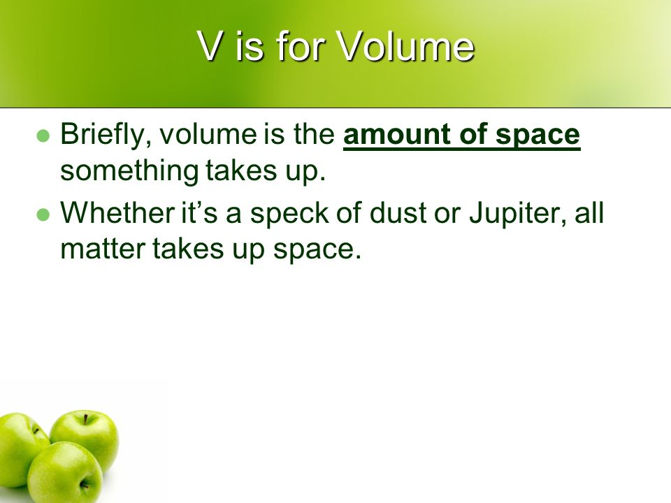 V is for Volume Briefly, volume is the amount of space something takes up.
