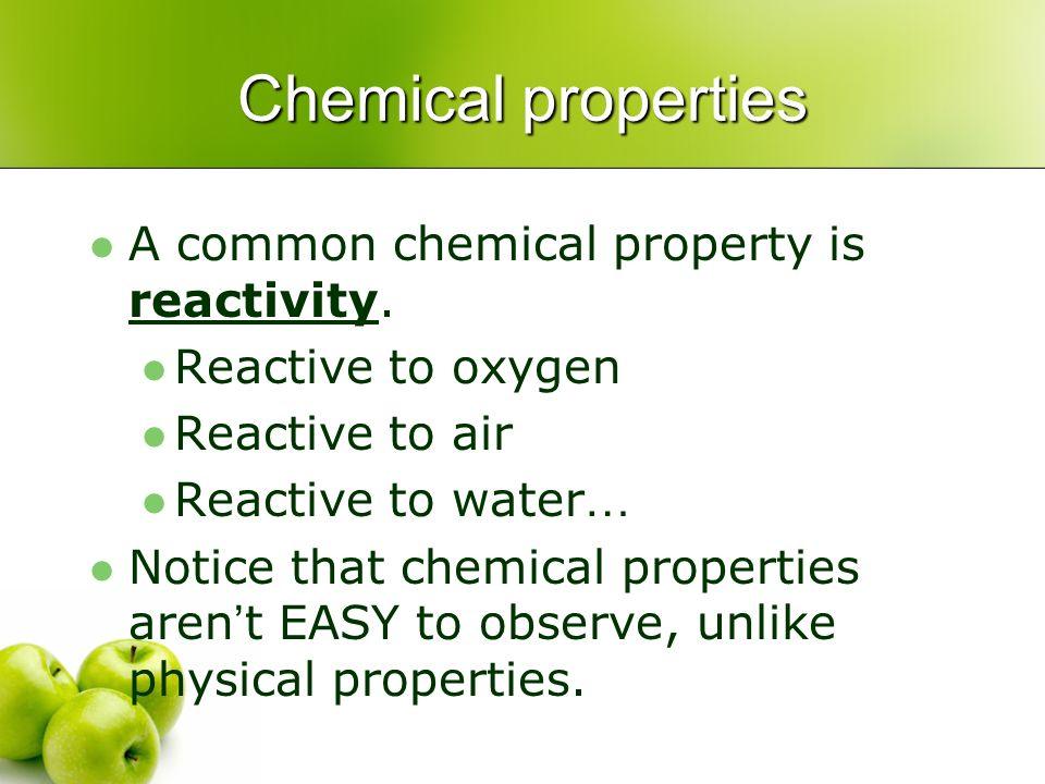 Chemical properties A common chemical property is reactivity.