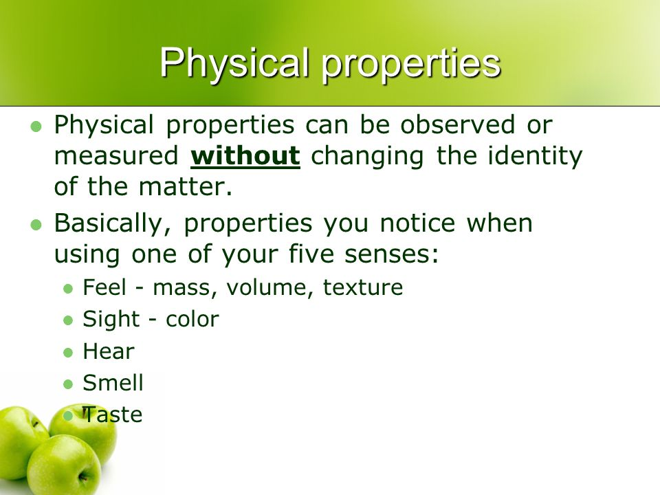 Physical properties Physical properties can be observed or measured without changing the identity of the matter.