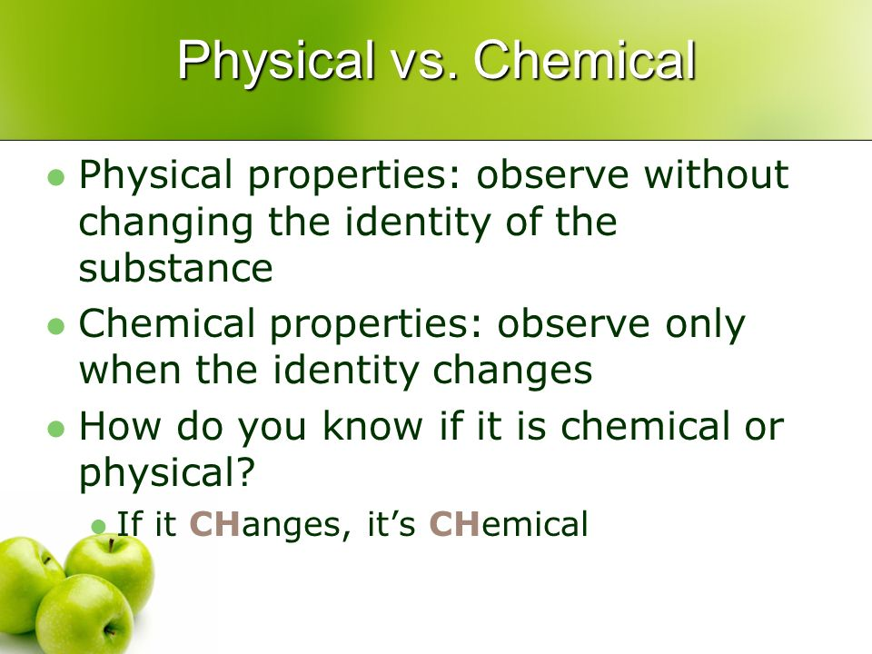 Physical vs. Chemical Physical properties: observe without changing the identity of the substance.