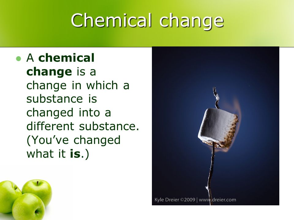 Chemical change A chemical change is a change in which a substance is changed into a different substance.