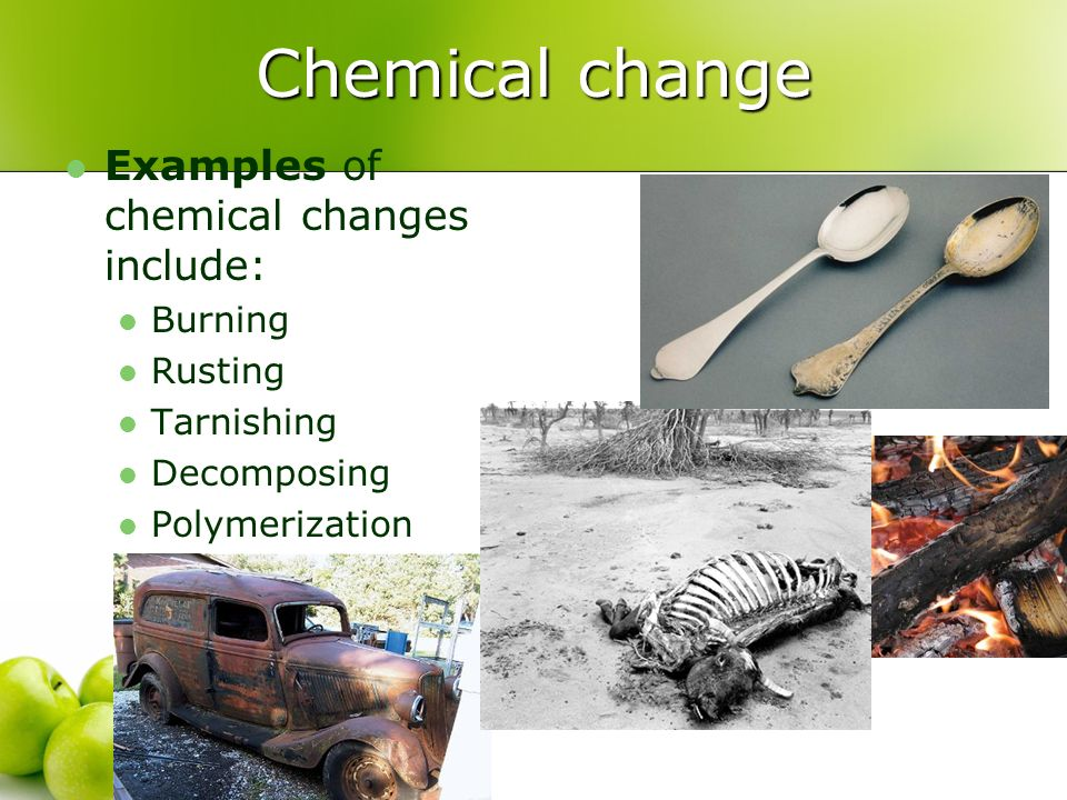 Chemical change Examples of chemical changes include: Burning Rusting