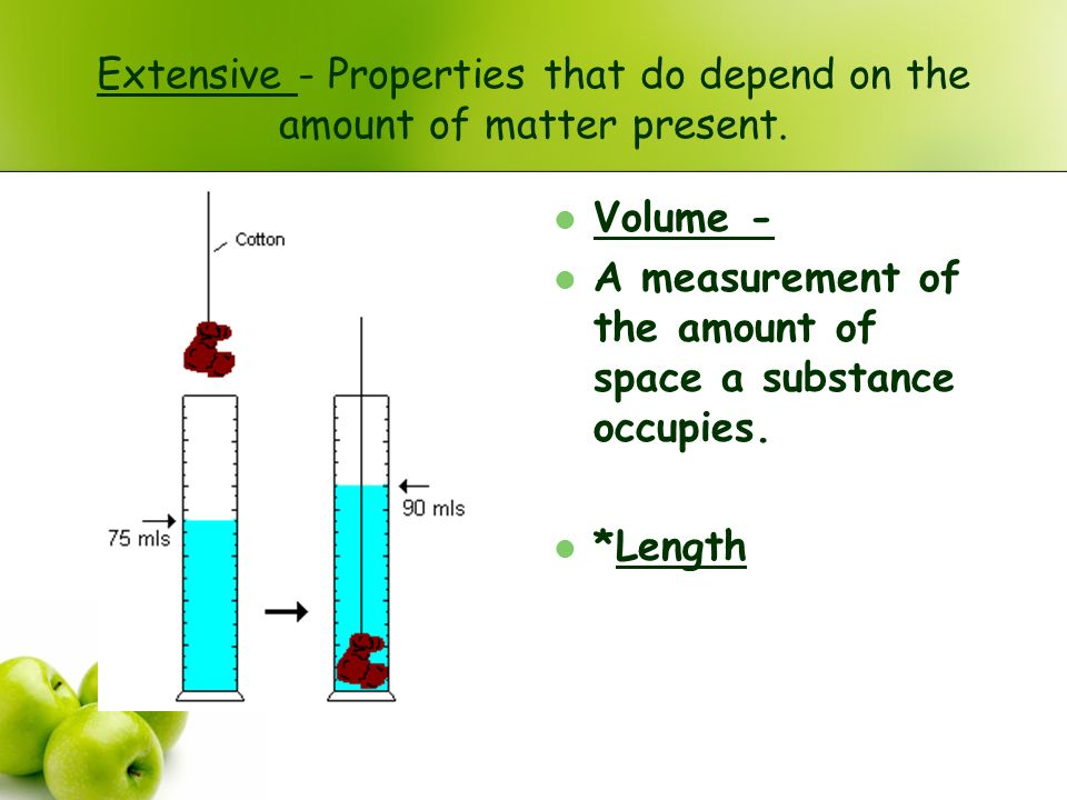 Extensive - Properties that do depend on the amount of matter present.