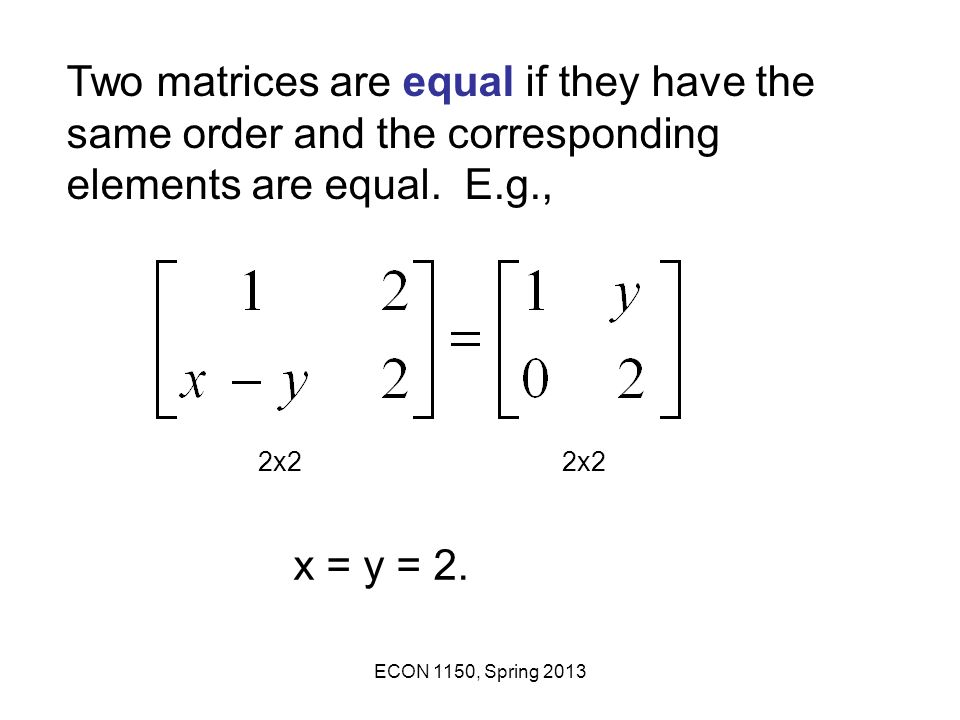 Two matrices are equal if they have the same order and the corresponding elements are equal. E.g.,