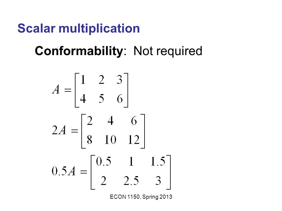 Scalar multiplication Conformability: Not required