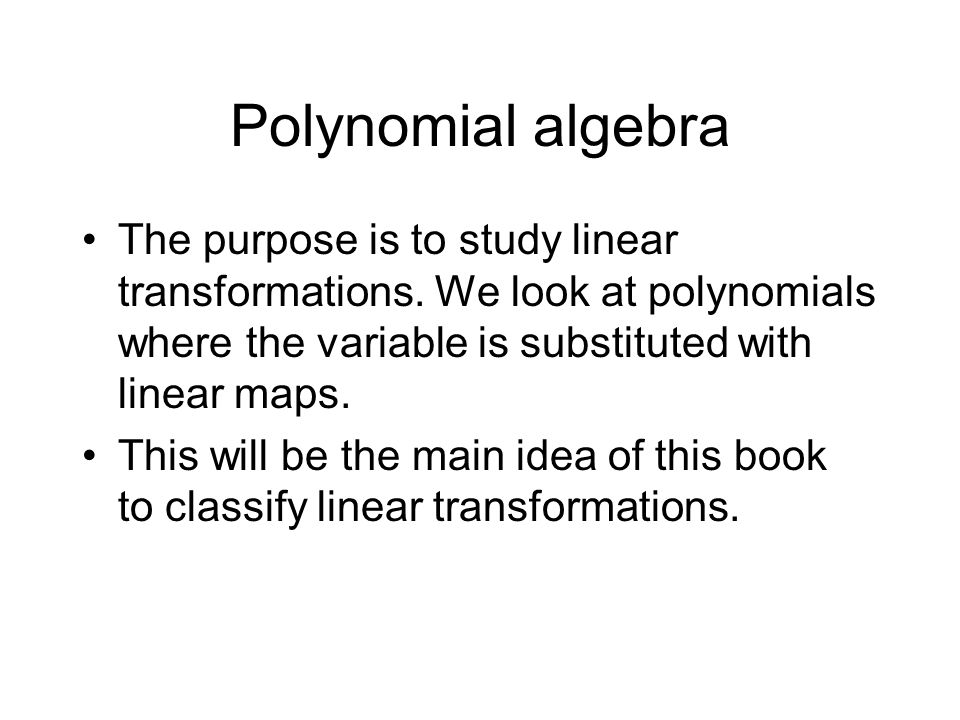 Polynomial algebra The purpose is to study linear transformations. We look at polynomials where the variable is substituted with linear maps.