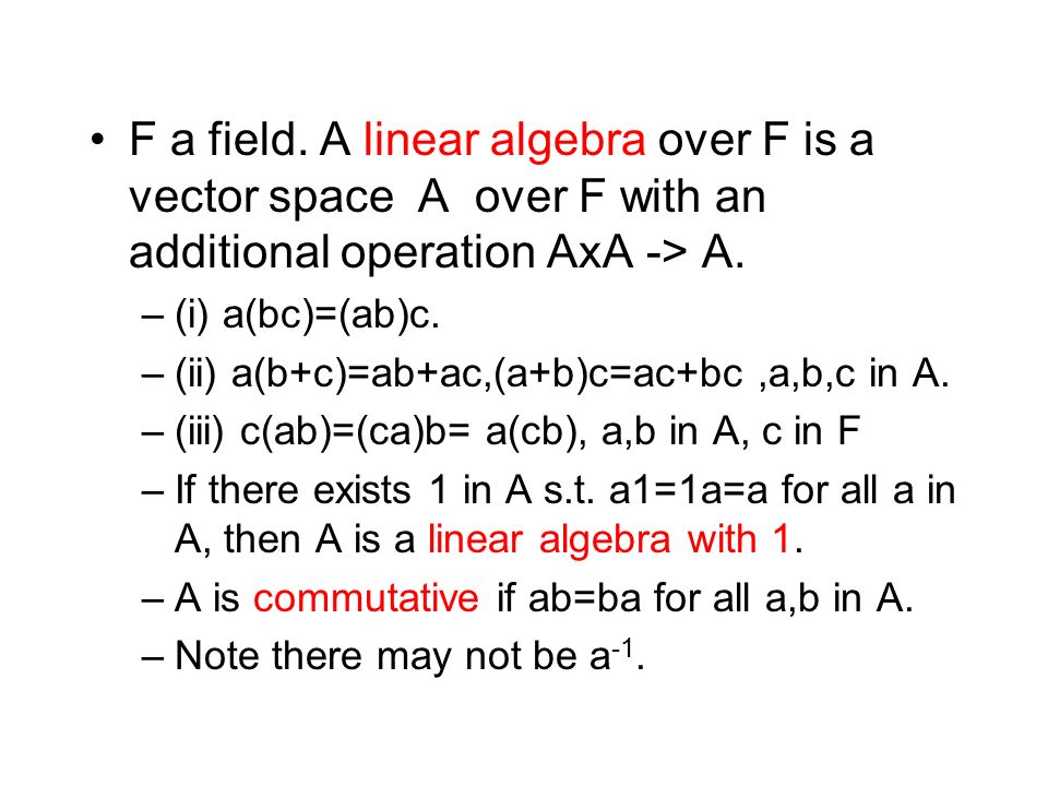 F a field. A linear algebra over F is a vector space A over F with an additional operation AxA -> A.