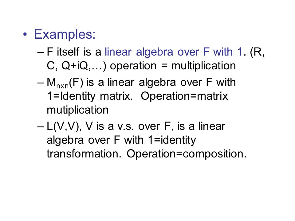 Examples: F itself is a linear algebra over F with 1. (R, C, Q+iQ,…) operation = multiplication.