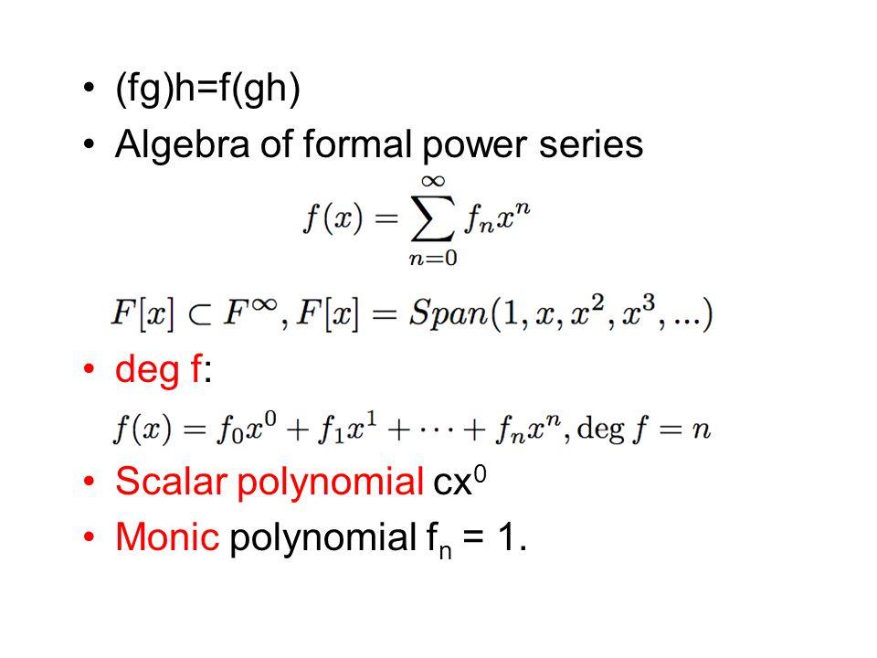 (fg)h=f(gh) Algebra of formal power series deg f: Scalar polynomial cx0 Monic polynomial fn = 1.