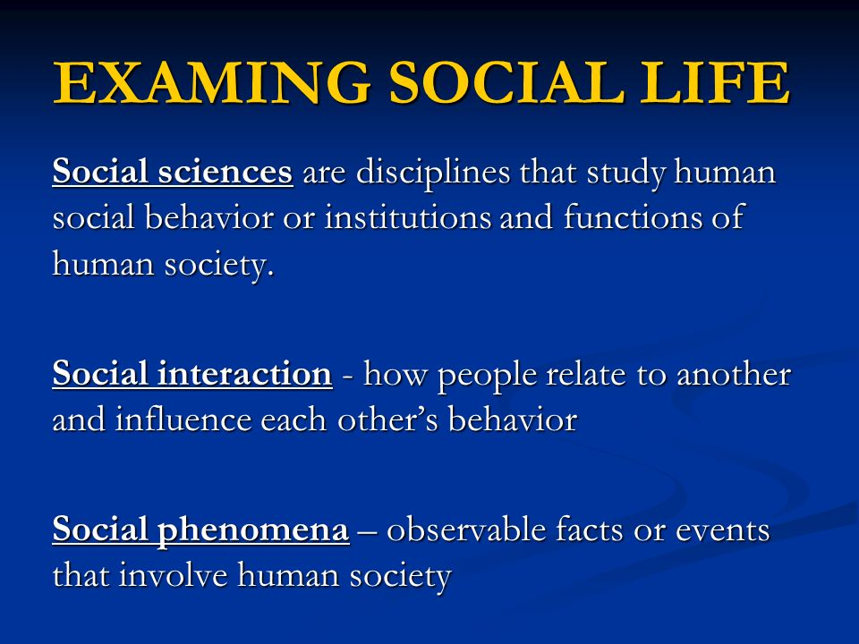 EXAMING SOCIAL LIFE Social sciences are disciplines that study human social behavior or institutions and functions of human society.