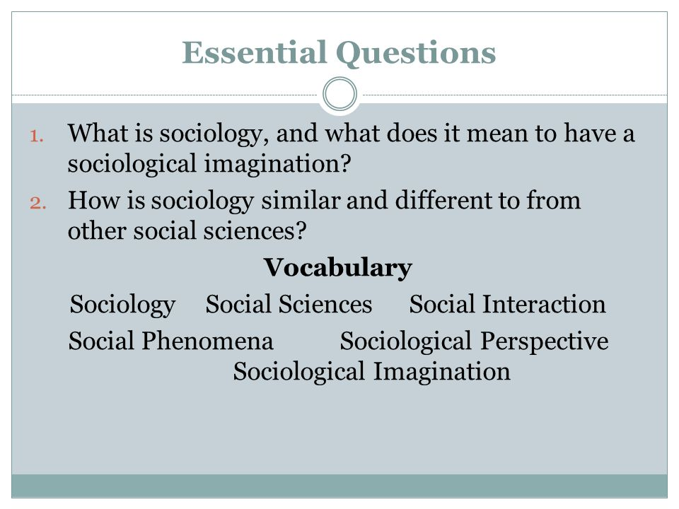 Essential Questions What is sociology, and what does it mean to have a sociological imagination