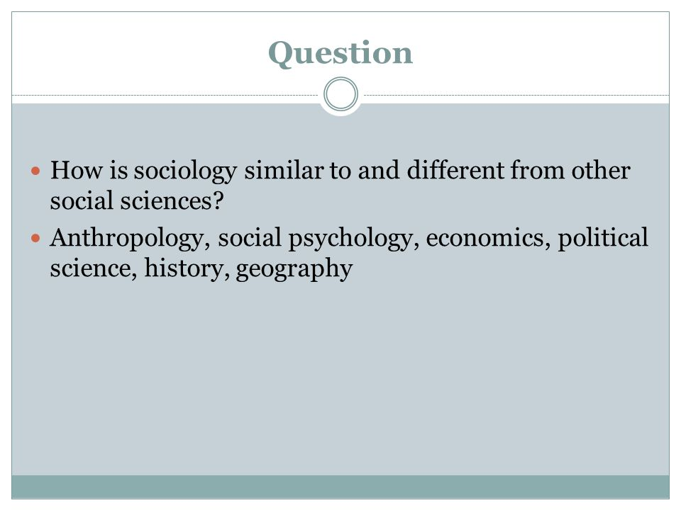 Question How is sociology similar to and different from other social sciences