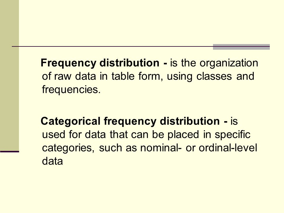 Frequency distribution - is the organization of raw data in table form, using classes and frequencies.