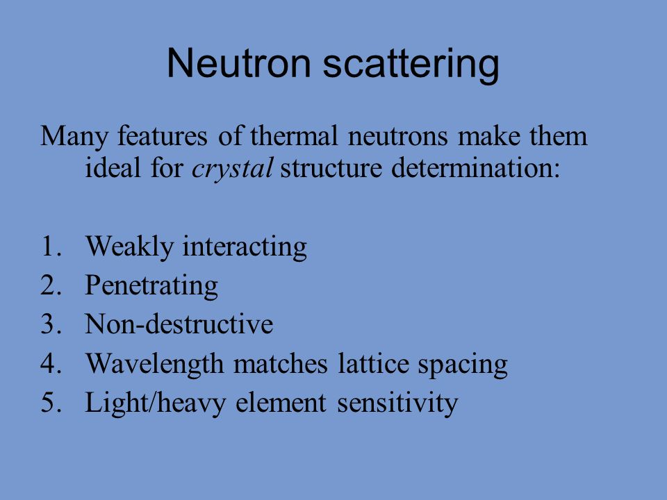 Neutron scattering Many features of thermal neutrons make them ideal for crystal structure determination: