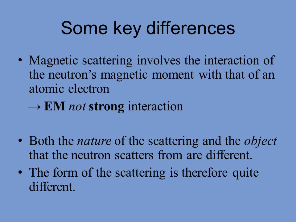 Some key differences Magnetic scattering involves the interaction of the neutron's magnetic moment with that of an atomic electron.