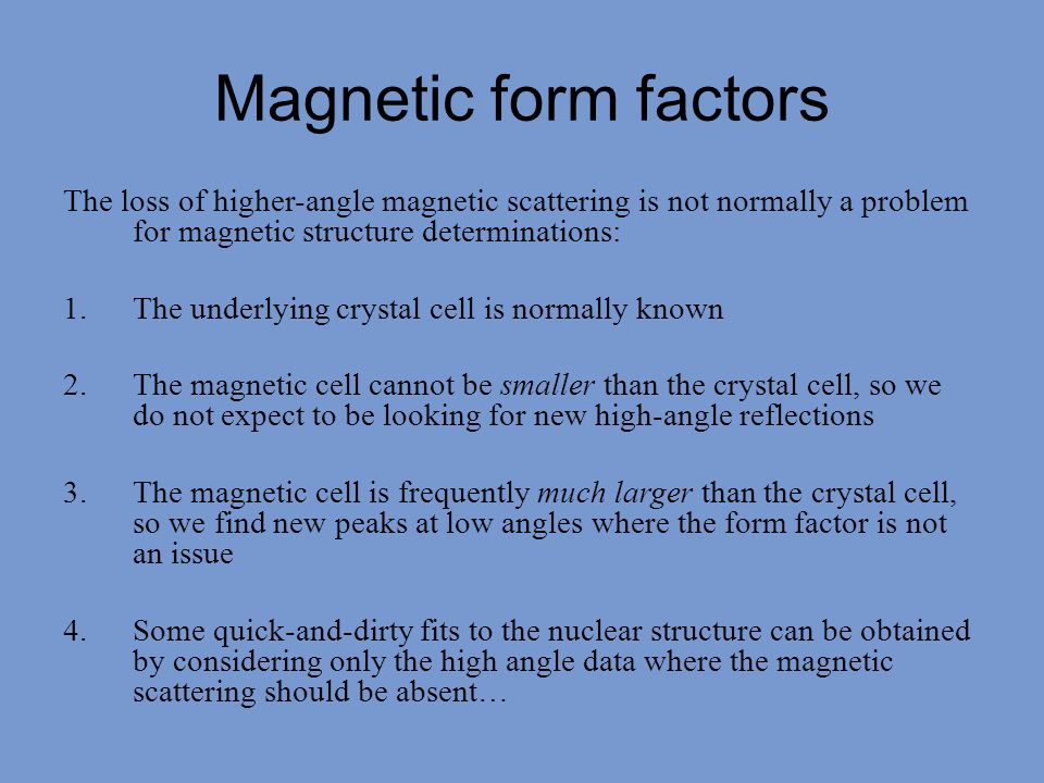Magnetic form factors The loss of higher-angle magnetic scattering is not normally a problem for magnetic structure determinations: