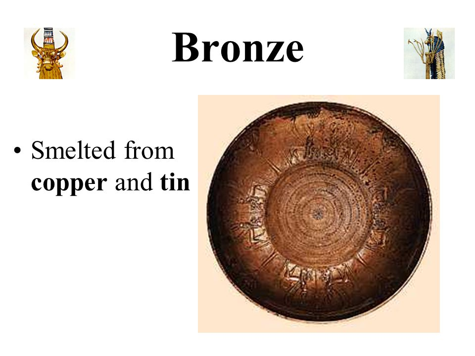 Bronze Smelted from copper and tin