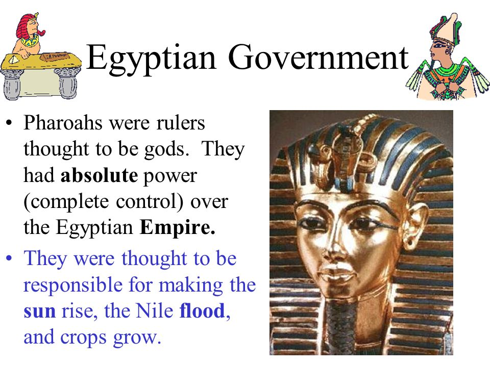 Egyptian Government Pharoahs were rulers thought to be gods. They had absolute power (complete control) over the Egyptian Empire.
