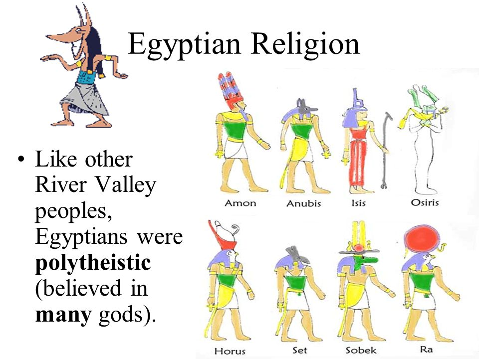 Egyptian Religion Like other River Valley peoples, Egyptians were polytheistic (believed in many gods).