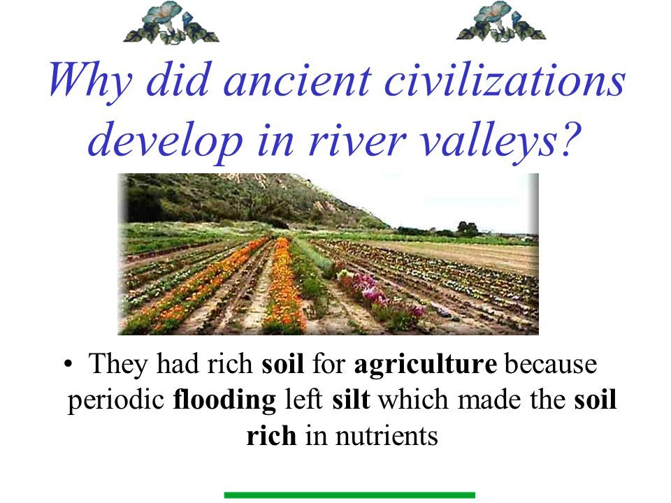 Why did ancient civilizations develop in river valleys