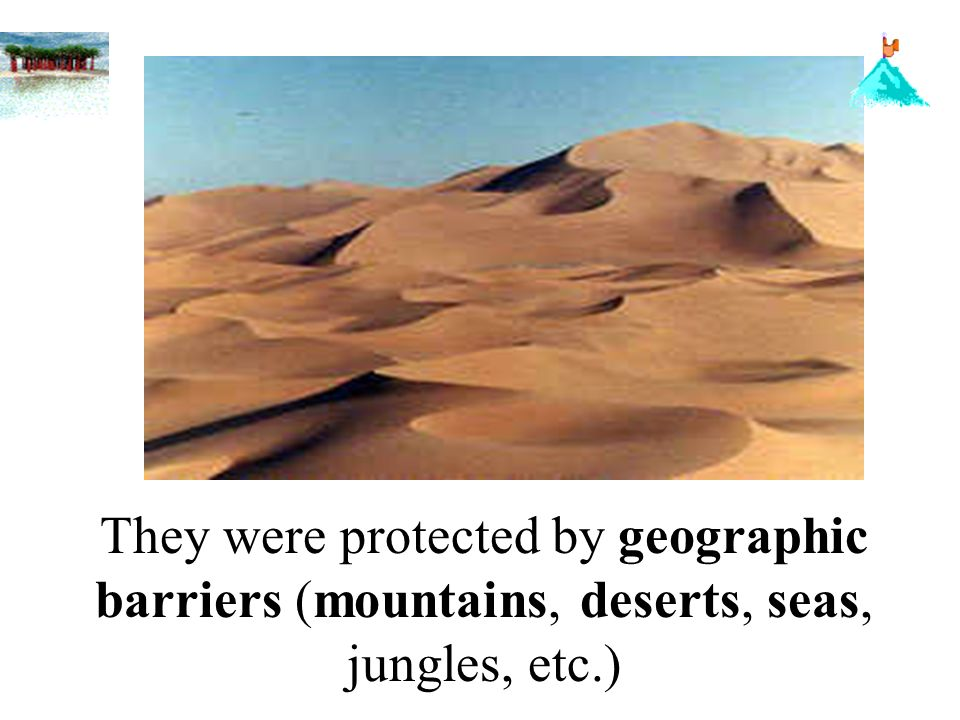 They were protected by geographic barriers (mountains, deserts, seas, jungles, etc.)