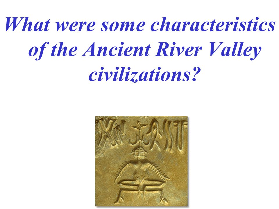What were some characteristics of the Ancient River Valley civilizations