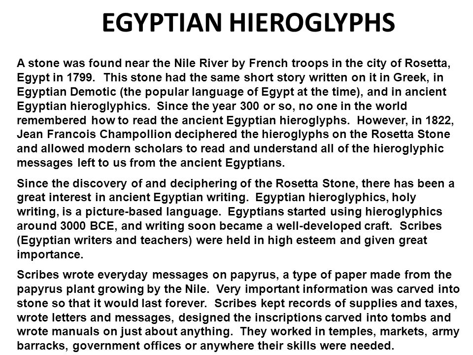 the discovery of the rosetta stone and the deciphering the hieroglyphs The rosetta stone when people outside of egypt discovered the large amount of picture writing called 'hieroglyphs', they spent years trying to figure out what the ancient egyptians were saying many professionals devoted almost their entire lives to making an attempt at translation try as they might, they just couldn't decipher it it wasn't until.