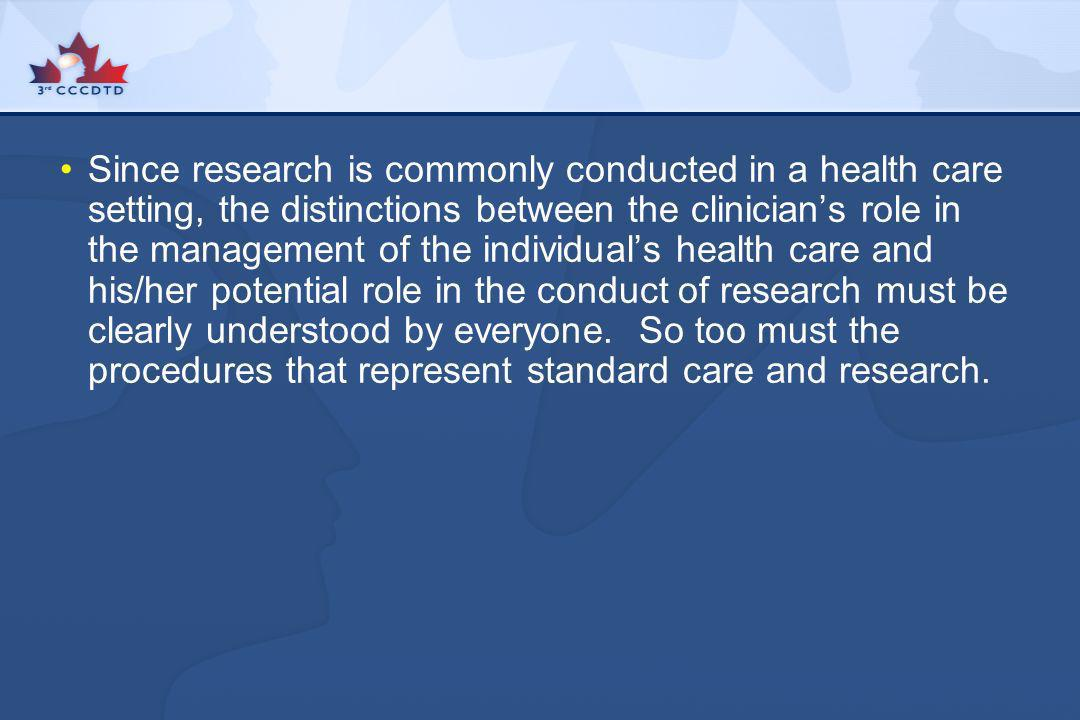 Since research is commonly conducted in a health care setting, the distinctions between the clinician's role in the management of the individual's health care and his/her potential role in the conduct of research must be clearly understood by everyone.