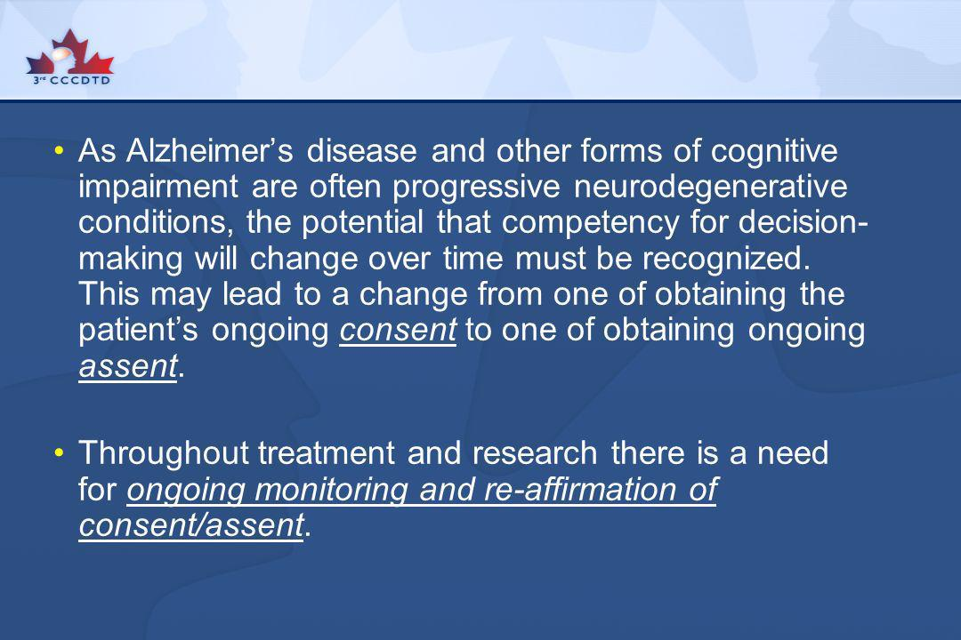 As Alzheimer's disease and other forms of cognitive impairment are often progressive neurodegenerative conditions, the potential that competency for decision-making will change over time must be recognized. This may lead to a change from one of obtaining the patient's ongoing consent to one of obtaining ongoing assent.