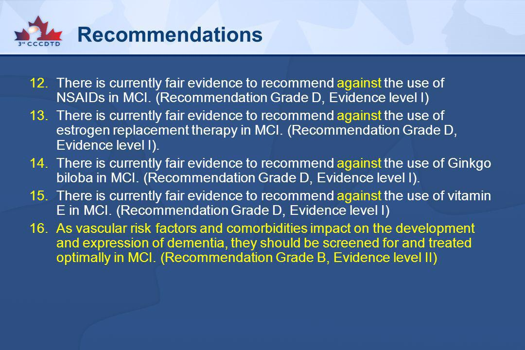 RecommendationsThere is currently fair evidence to recommend against the use of NSAIDs in MCI. (Recommendation Grade D, Evidence level I)