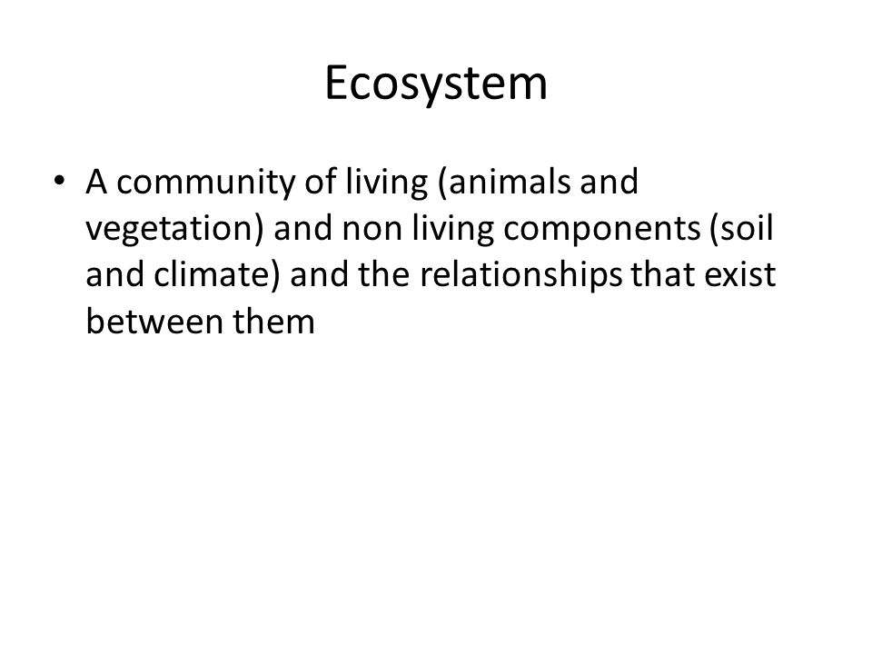 Ecosystem A community of living (animals and vegetation) and non living components (soil and climate) and the relationships that exist between them.