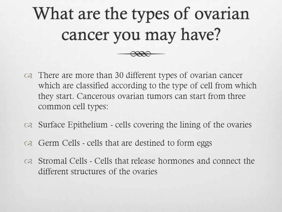 What are the types of ovarian cancer you may have