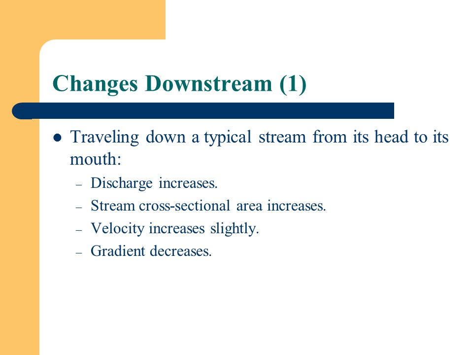 Changes Downstream (1) Traveling down a typical stream from its head to its mouth: Discharge increases.