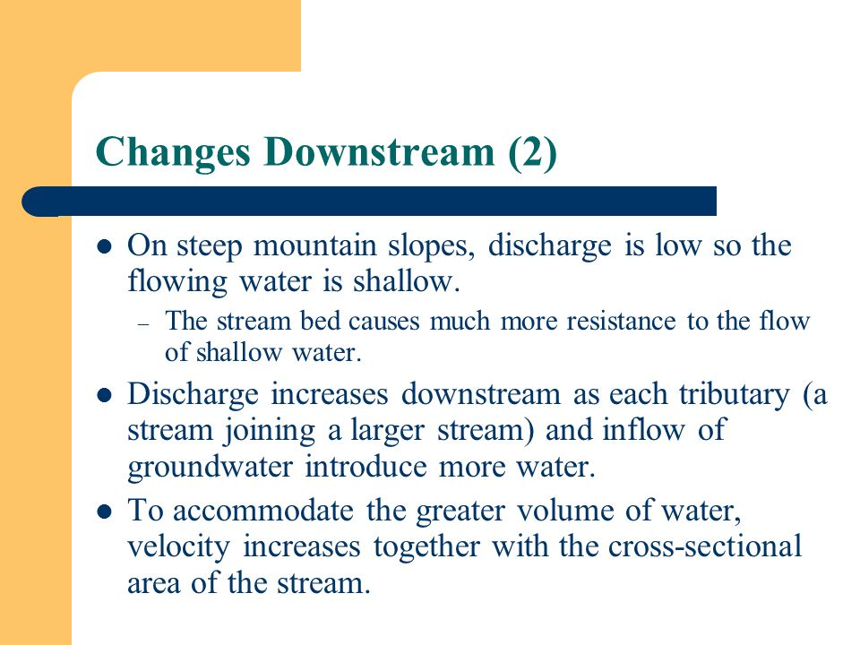 Changes Downstream (2) On steep mountain slopes, discharge is low so the flowing water is shallow.