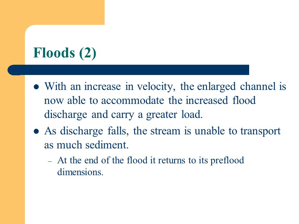 Floods (2) With an increase in velocity, the enlarged channel is now able to accommodate the increased flood discharge and carry a greater load.