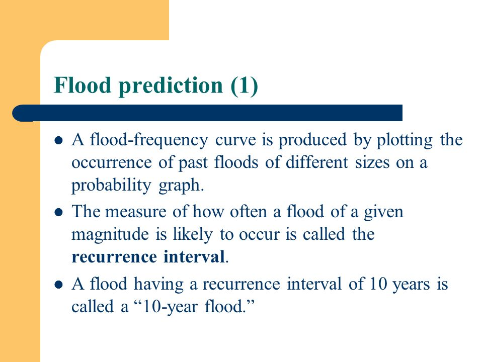 Flood prediction (1) A flood-frequency curve is produced by plotting the occurrence of past floods of different sizes on a probability graph.