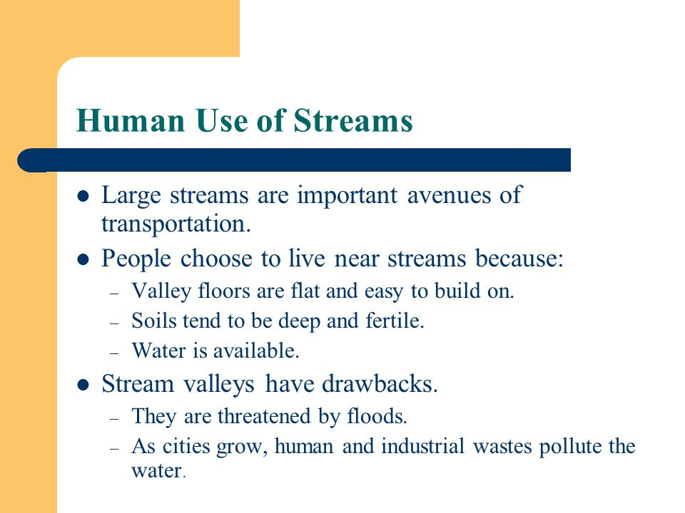 Human Use of Streams Large streams are important avenues of transportation. People choose to live near streams because: