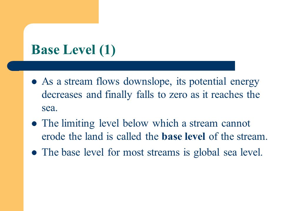 Base Level (1) As a stream flows downslope, its potential energy decreases and finally falls to zero as it reaches the sea.