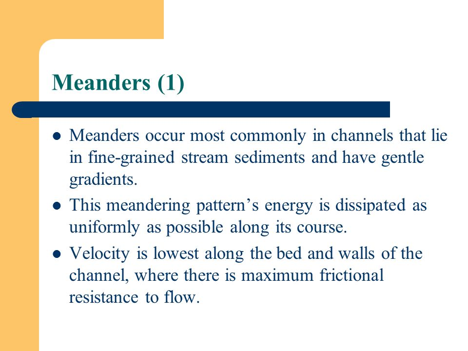 Meanders (1) Meanders occur most commonly in channels that lie in fine-grained stream sediments and have gentle gradients.
