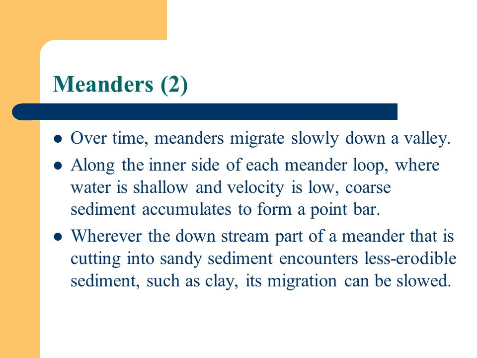 Meanders (2) Over time, meanders migrate slowly down a valley.