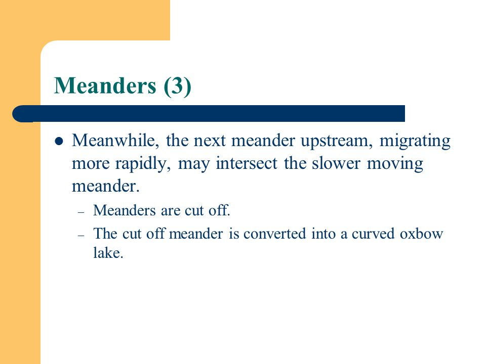 Meanders (3) Meanwhile, the next meander upstream, migrating more rapidly, may intersect the slower moving meander.