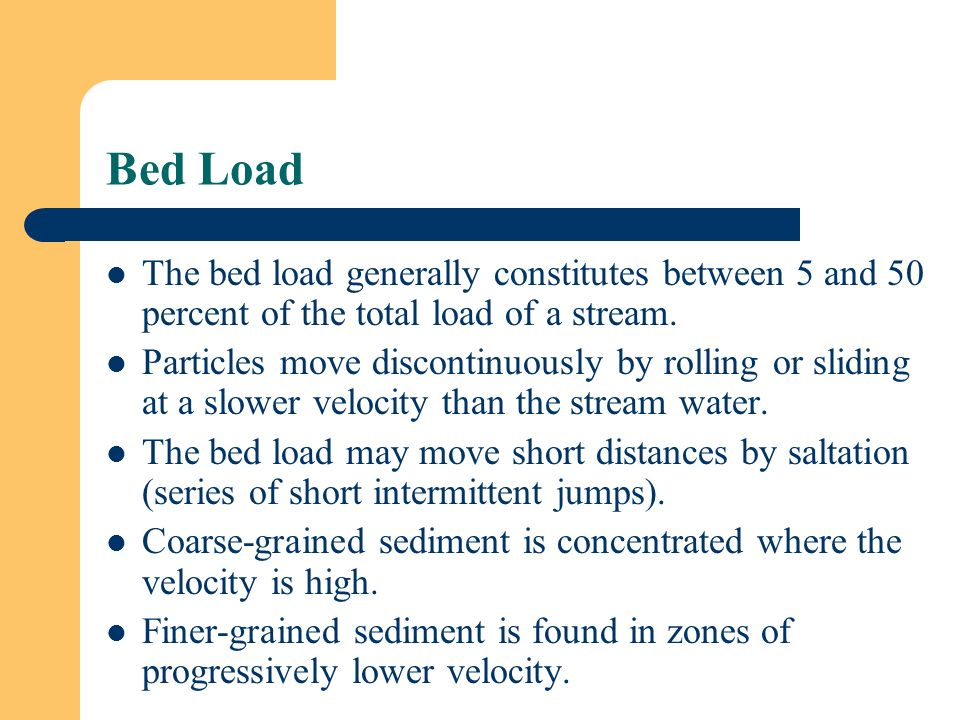 Bed Load The bed load generally constitutes between 5 and 50 percent of the total load of a stream.