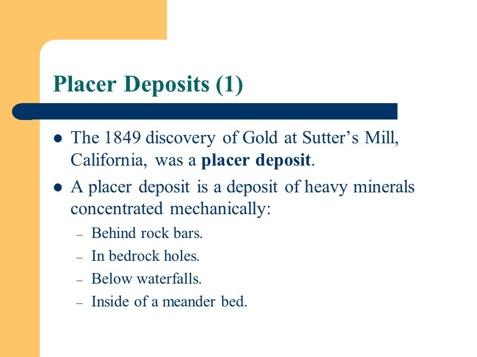 Placer Deposits (1) The 1849 discovery of Gold at Sutter's Mill, California, was a placer deposit.